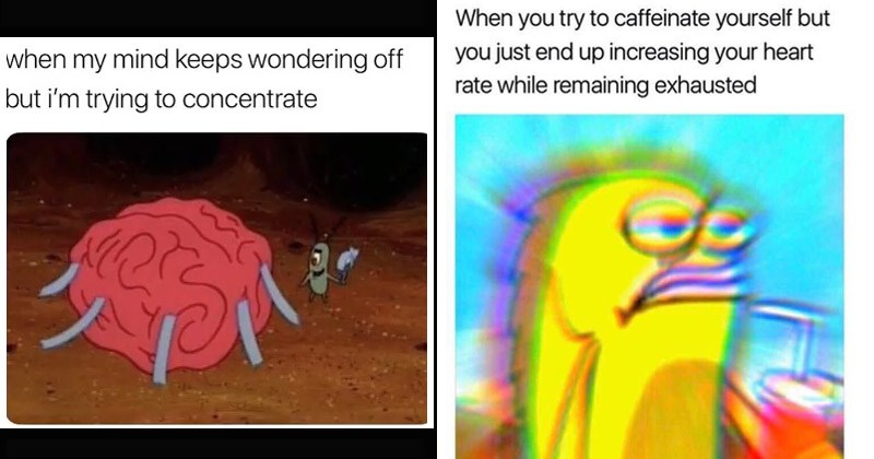 Funny dank Spongebob memes from Bikini Bottom Twitter | plankton taping a brain to the floor: my mind keeps wondering off but trying concentrate. fish with a trippy glowing effect: try caffeinate yourself but just end up increasing heart rate while remaining exhausted
