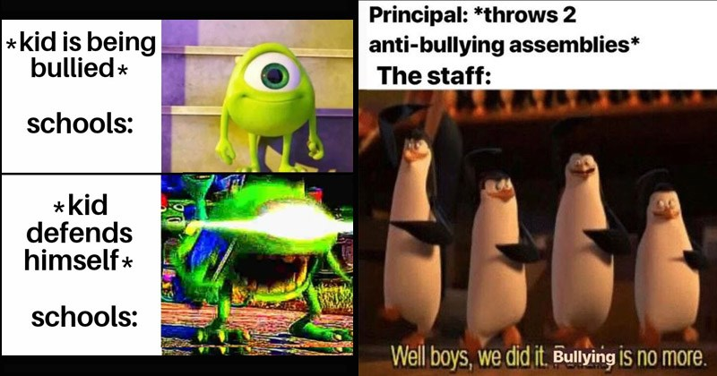 Funny dank memes about schools and their negligence when it comes to dealing with bullying | mike wazowski meme kid is being bullied schools kid defends himself schools: Principal throws 2 anti-bullying assemblies staff: Well boys did Bullying IS no more.