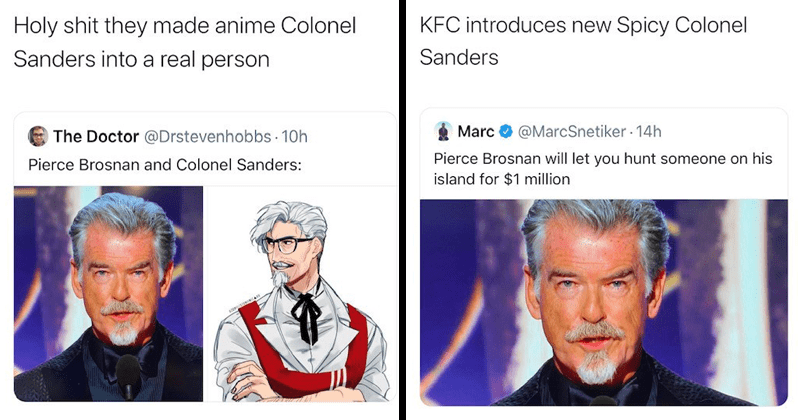funny tweets about how pierce brosnan's golden globes look (a new goatee) makes him resemble colonel sanders of kentucky fried chicken fame, kfc, twitter memes | Holy shit they made anime Colonel Sanders into real person Doctor Drstevenhobbs Pierce Brosnan and Colonel Sanders. KFC introduces new Spicy Colonel Sanders MarcSnetiker Pierce Brosnan will let hunt someone on his island 1 million