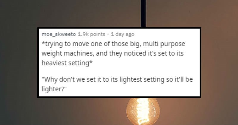 Dumb and funny questions people were asked | posted by moe_skweeto trying move one those big, multi purpose weight machines, and they noticed it's set its heaviest setting Why don't set its lightest setting so it'll be lighter