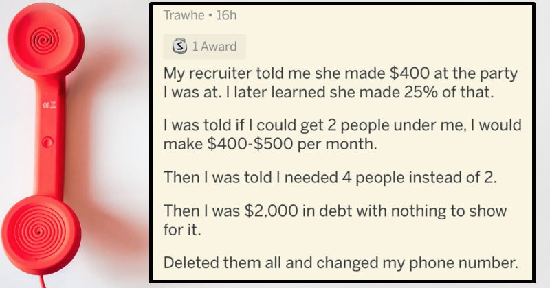 A collection of AskReddit replies to people that used to work for MLM's and pyramid schemes | posted by Trawhe My recruiter told she made $400 at party at later learned she made 25 told if could get 2 people under would make $400-$500 per month. Then told needed 4 people instead 2. Then 2,000 debt with nothing show Deleted them all and changed my phone number.