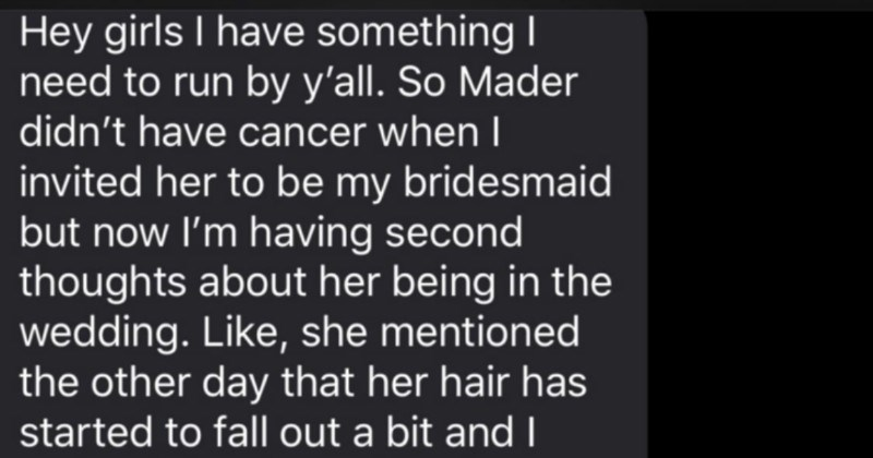Nightmare bride wants to remove a bridesmaid from her wedding for having cancer | Hey girls have something need run by y'all. So Mader didn't have cancer whenl invited her be my bridesmaid but now having second thoughts about her being wedding. Like, she mentioned other day her hair has started fall out bit and noticed looking thinner than normal just can't