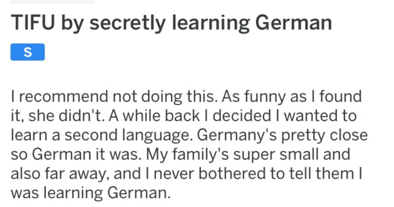 Kid learns German secretly, and ends up speaking German to parents after getting a concussion | r/tifu posted by ParrotSTD TIFU by secretly learning German recommend not doing this. As funny as found she didn't while back decided wanted learn second language. Germany's pretty close so German My family's super small and also far away, and never bothered tell them learning German.