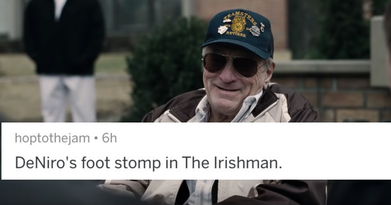 A collection of AskReddit replies to people sharing bad movie scenes in otherwise good movies | hoptothejam DeNiro's foot stomp Irishman.
