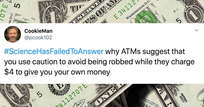 A collection of Twitter replies to various questions that science has failed to answer | tweet by CookieMan pcook102 #ScienceHasFailedToAnswer why ATMS suggest use caution avoid being robbed while they charge $4 give own money