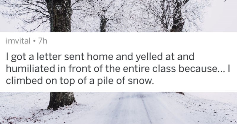 A collection of AskReddit replies to the dumbest things that people got in trouble for at school | imvital got letter sent home and yelled at and humiliated front entire class because climbed on top pile snow.