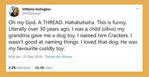 women found her lost dog toy | tweet by Vittoria Gallagher @Vitt2tsnoc Oh my God THREAD. Hahahahaha. This is funny. Literally over 30 years ago child (obvs) my grandma gave dog toy named him Crackers wasn't good at naming things loved dog. He my favourite cuddly toy.