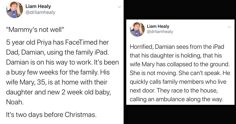 "Heartwarming and inspiring Twitter thread about a stroke patient in Ireland who recovers fully | tweet by drliamhealy ""Mammy's not well"" 5 year old Priya has FaceTimed her Dad, Damian, using family iPad. Damian is on his way work s been busy few weeks family. His wife Mary, 35, is at home with their daughter and new 2 week old baby, Noah s two days before Christmas. Horrified, Damian sees iPad his daughter is holding his wife Mary has collapsed ground. She is not moving. She can't speak."