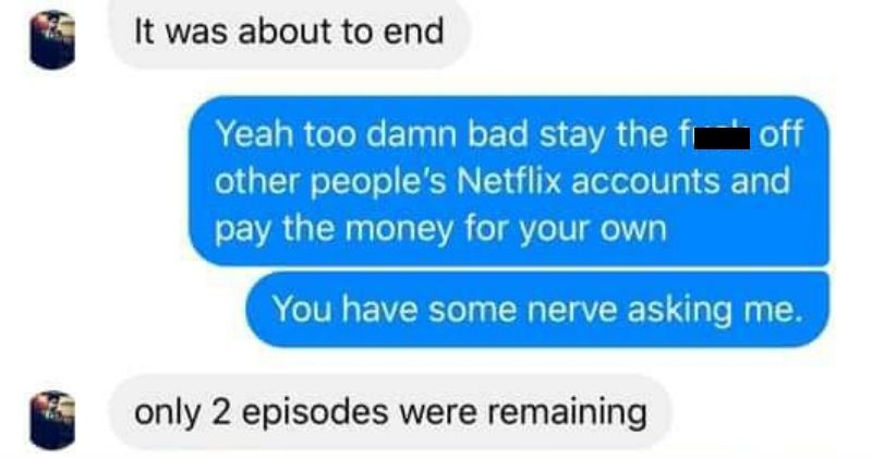 Netflix hacker contacts account owner to finish show | about end Yeah too damn bad stay fuck off other people's Netflix accounts and pay money own have some nerve asking only 2 episodes were remaining