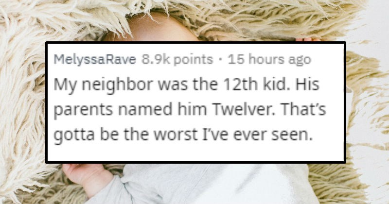 Horrible and stupid names people gave kids | posted by MelyssaRave My neighbor 12th kid. His parents named him Twelver gotta be worst ever seen.