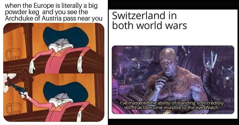 Funny dank memes about World War I and World War II, history | cowboy bugs bunny shooting a gun in a saloon meme: Europe is literally big powder keg and see Archduke Austria pass near. drax the destroyer from guardians of the galaxy: Switzerland both world wars mastered ability standing so incredibly still become invisible eye. Watch.