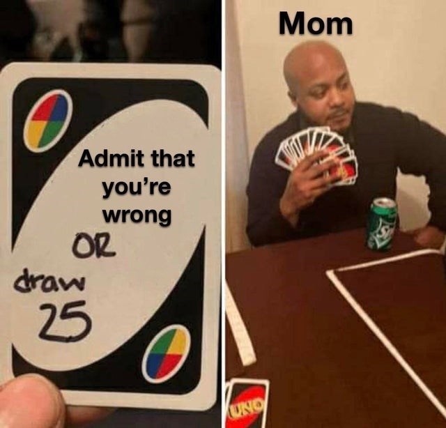 top ten 10 daily memes | Mom Admit wrong OR draw 25 UNO man labeled as 'mom' who refuses to admit she's wrong holding 25 uno cards in his hand