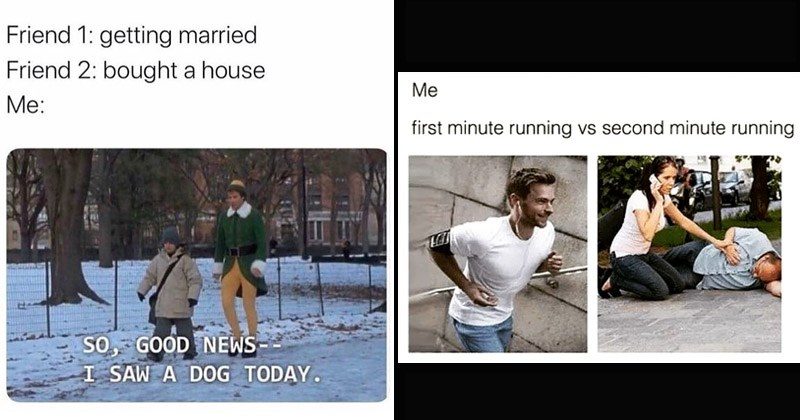 Funny random memes and tweets | elf movie: Friend 1: getting married Friend 2: bought house SO, GOOD NEWS SAW DOG TODAY. pic of man in shape running and second pic of a woman on the phone while a man is on the ground clutching his chest: first minute running vs second minute running