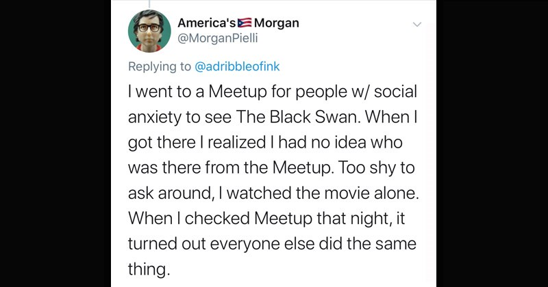 Interesting Twitter thread of stories that sound fake but are actually true | tweet by MorganPielli Replying adribbleofink went Meetup people w/ social anxiety see Black Swan got there realized had no idea who there Meetup. Too shy ask around watched movie alone checked Meetup night turned out everyone else did same thing