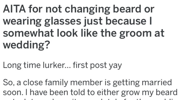 Bride demands that her brother change his appearance to look less like the groom | AITA not changing beard or wearing glasses just because somewhat look like groom at wedding? Long time lurker first post yay So close family member is getting married soon have been told either grow my beard out lot,