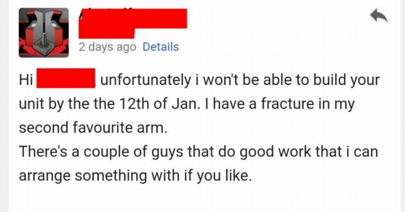 Client sends angry threatening emails to contractor who breaks arm and says they'll turn in project late | Custom unit unfortunately won't be able build Hi unit by 12th Jan have fracture my second favourite arm. There's couple guys do good work can arrange something with if like. Cheers