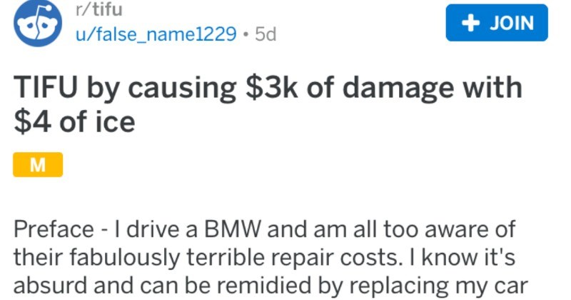 Guy causes thousands dollars worth of damage with a few bucks worth of ice | r/tifu posted by false_name1229 TIFU by causing $3k damage with $4 ice Preface drive BMW and am all too aware their fabulously terrible repair costs know 's absurd and can be remidied by replacing my car with Toyota experienced absurdity. And owned Toyota am where am and love my car blindly.