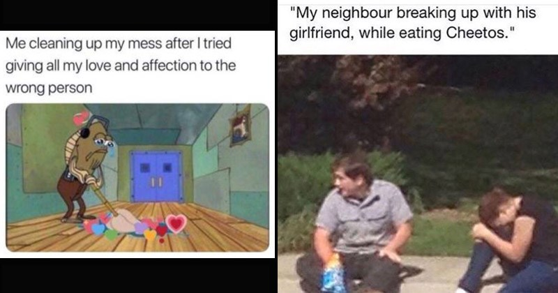 Funny and sad memes about breakups | spongebob fish wiping the floor: cleaning up my mess after tried giving all my love and affection wrong person. man and woman sitting on the curb, the woman is crying: My neighbour breaking up with his girlfriend, while eating Cheetos