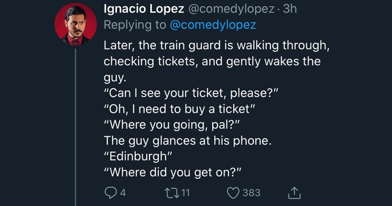 funny twitter thread about train conductor that outsmarts fare-evading passenger on their way to edinburgh | Later train guard is walking through, checking tickets, and gently wakes guy Can see ticket, please Oh need buy ticket Where going, pal guy glances at his phone Edinburgh Where did get on