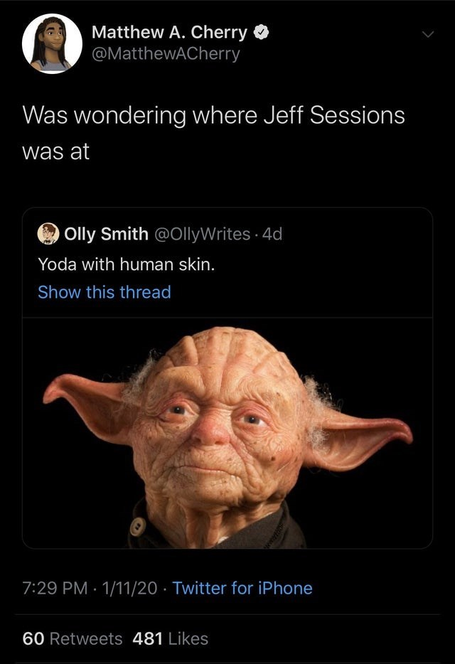 top daily tweets from black twitter | Person - Matthew Cherry O @MatthewACherry wondering where Jeff Sessions at O Olly Smith @OllyWrites 4d Yoda with human skin. Show this thread 7:29 PM 1/11/20 Twitter iPhone 60 Retweets 481 Likes ww