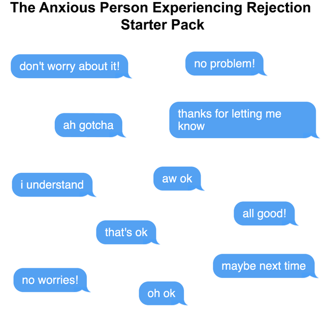 top ten daily starter pack memes | Anxious Person Experiencing Rejection Starter Pack no problem! don't worry about thanks letting know ah gotcha aw ok understand all good s ok maybe next time no worries! oh ok