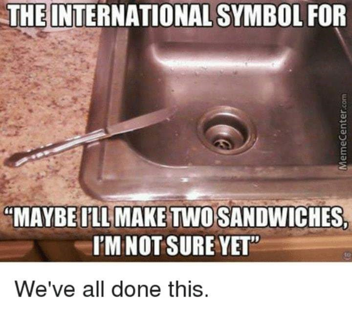 memes dump, funny random memes, funny tweets, relatable | dirty knife on the edge of the kitchen sink: INTERNATIONAL SYMBOL MAYBE ILL MAKE TWO SANDWICHES NOT SURE YET all done this.