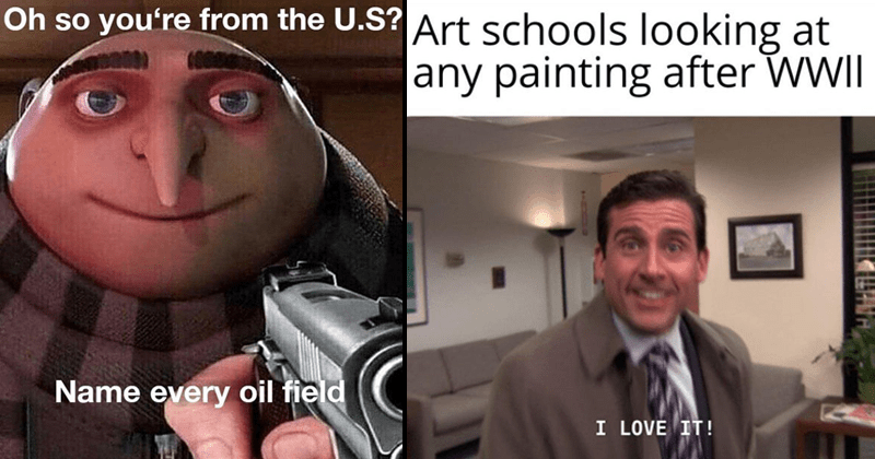 Assorted memes from the r/dankmemes subreddit, dank memes, edgy memes, spicy memes, memes about war, iran memes, meme about wwii art schools featuring michael scott from the office, despicable me meme | gru pointing a gun: Oh so U.S? Name every oil field. smiling michael scott: Art schools looking at any painting after WWIII LOVE !