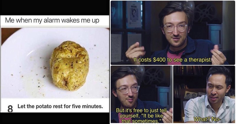 Funny random memes | my alarm wakes up Let potato rest five minutes. buzzfeed unsolved: costs $400 see therapist, But free just tell yourself be like sometimes No-