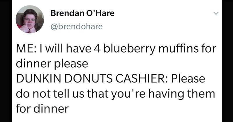 Funny random tweets | tweet by brendohare will have 4 blueberry muffins dinner please DUNKIN DONUTS CASHIER: Please do not tell us having them dinner