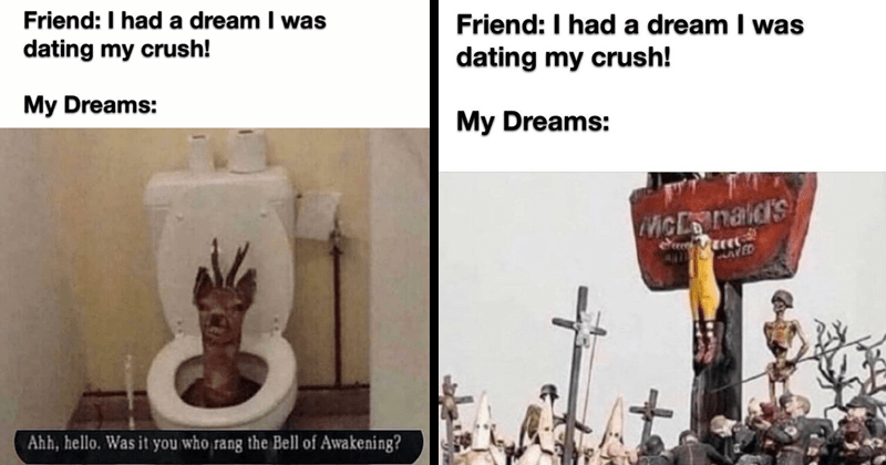 Funny meme about having a dream that you're dating your crush, random memes, funny memes, dank memes | Friend had dream dating my crush! My Dreams: deer head peeking out from a toilet Ahh, hello who rang Bell Awakening? ronald McDonald crucified: Friend had dream dating my crush! My Dreams: McDonald's