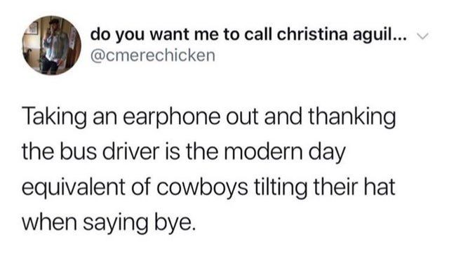 top ten daily tweets from white people twitter | Person - do want call christina aguil cmerechicken Taking an earphone out and thanking bus driver is modern day equivalent cowboys tilting their hat saying bye.