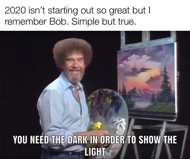 wholesome memes top 10 ten daily | bob ross painting meme 2020 isn't starting out so great but remember Bob. Simple but true NEED DARK ORDER SHOW LIGHT