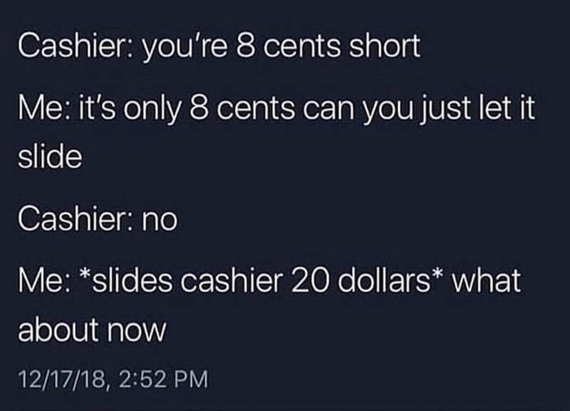 memes dump, funny random memes, funny tweets, relatable | Cashier 8 cents short only 8 cents can just let slide Cashier: no slides cashier 20 dollars about now