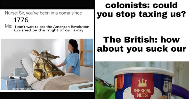 Funny memes about the American Revolutionary War | Nurse: Sir been coma since 1776 can't wait see American Revolution Crushed by might our army. colonists: could stop taxing us British about suck our IMPERIAL NUTS