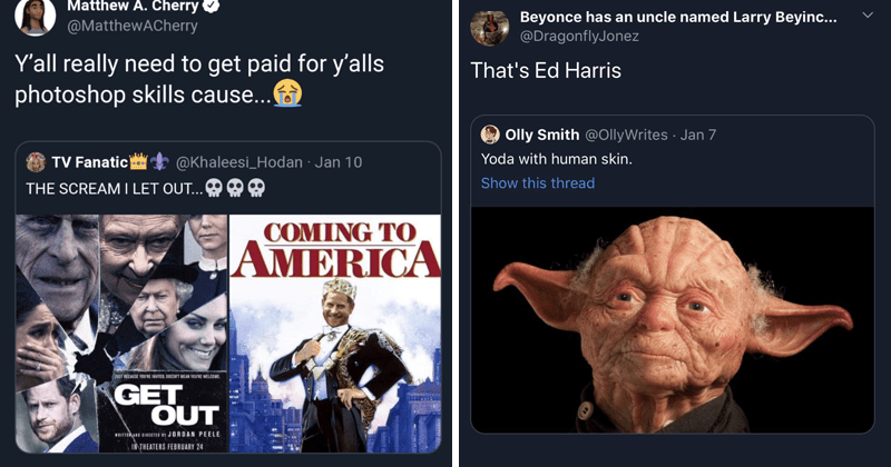 funny random memes | tweet by MatthewACherry Y'all really need get paid y'alls photoshop skills cause tweet by Khaleesi_Hodan scream i let out COMING AMERICA JUST BECAUSE YOURE INVITED, DOESNT MEAN WELCOME GET OUT BY JORDAN PEELE THEATERS FEBRUARY. tweet by DragonflyJonez Ed Harris OllyWrites Yoda with human skin.