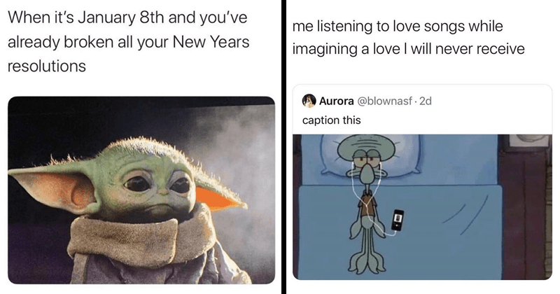 funny and relatable memes, memes about dating and relationships, memes about anxiety, memes about pretending to feel love, memes about | sad baby yoda: January 8th and already broken all New Years resolutions. squidward lying in bed with earphones: listening love songs while imagining love will never receive caption this