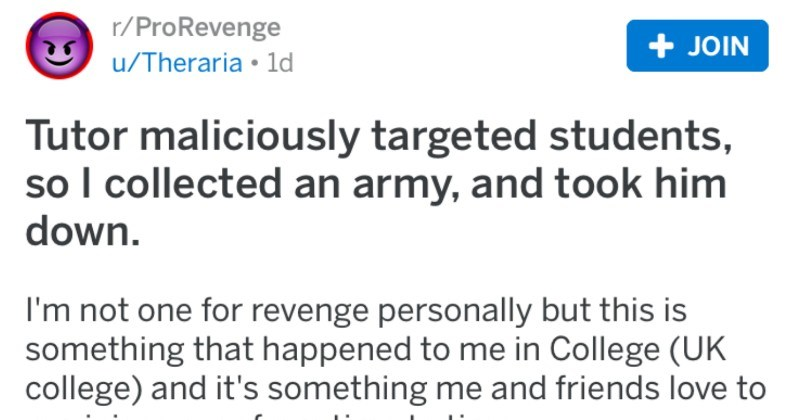 Tutor tries to maliciously target students and ends up getting taken down in a pro revenge | r/ProRevenge posted by theraria Tutor maliciously targeted students, so collected an army, and took him down not one revenge personally but this is something happened College (UK college) and 's something and friends love reminisce over time time.