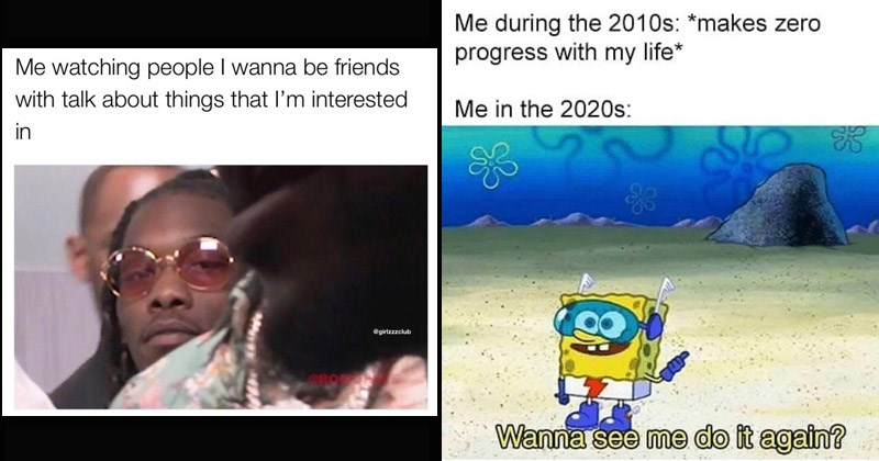 Funny random memes and tweets | watching people wanna be friends with talk about things l'm interested. spongebob superhero during 2010s makes zero progress with my life 2020s: Wanna see do again?