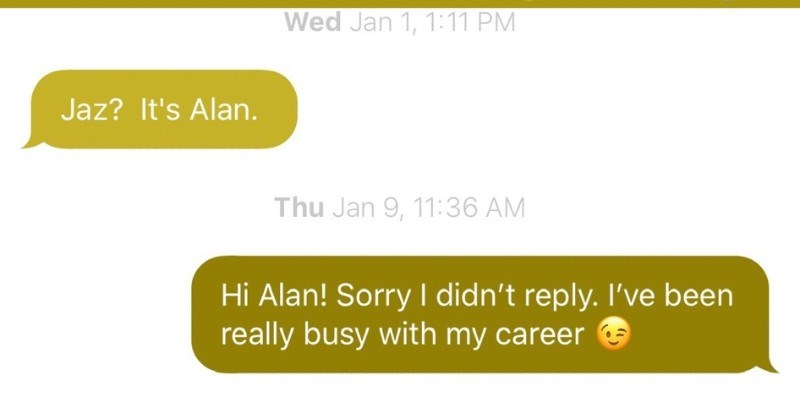 Guy gets bombarded with wrong number texts that think they're texting someone else | Jaz it is Alan. Hi Alan! Sorry didn't reply been really busy with my career