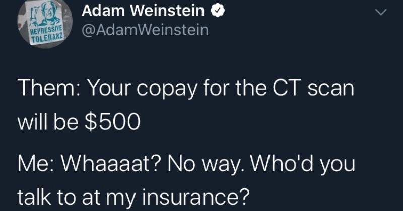 Guy on Twitter describes his very frustrating experience trying to use his health insurance | tweet by AdamWeinstein Them copay CT scan will be $500 Whaaaat? No way. Who'd talk at my insurance? Them s cash self-pay rate, if don't use insurance? Them: Uh 300