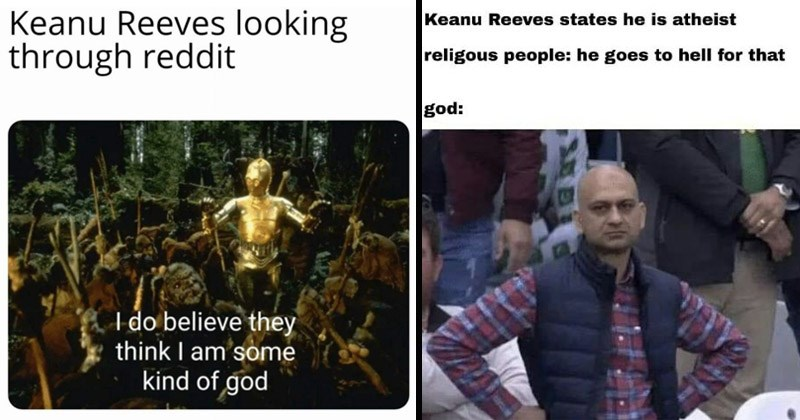 Funny memes about Keanu Reeves | star wars 3cpo among ewoks: Keanu Reeves looking through reddit do believe they think am some kind god. Keanu Reeves states he is atheist religious people: he goes hell god: disappointed cricket fan