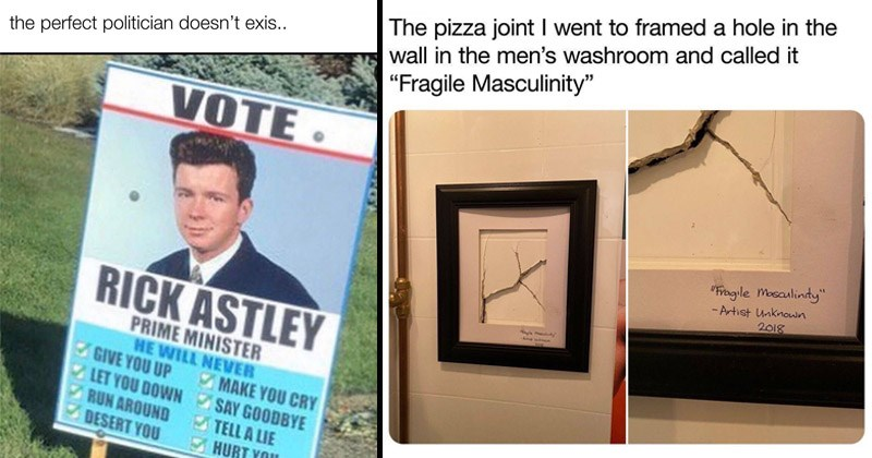 Funny random memes and tweets | perfect politician doesn't exis VOTE. RICK ASTLEY PRIME MINISTER HE WILL NEVER GIVE UP LET DOWN SAY GOODBYE RUN AROUND DESERT MAKE CRY TELL LIE HURT. tweet by joshmcconnell pizza joint went framed hole wall men's washroom and called Fragile Masculinity Fragile masculinity Artist Unknown 2018 2015