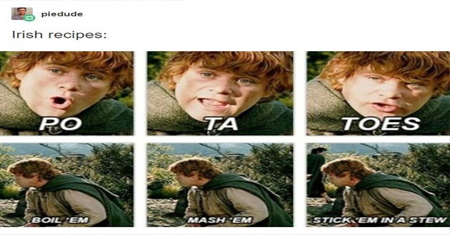 tumblr lol funny recipes cultures thread | posted by piedude Irish recipes: POTATOES BOIL EM MASH 'EM STICK EM STEW. samwise gamgee from lord of the rings.
