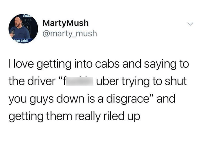 memes dump, funny random memes, funny tweets, relatable   tweet by marty_mush Matt Cahill love getting into cabs and saying uber trying shut driver f guys down is disgrace and getting them really riled up