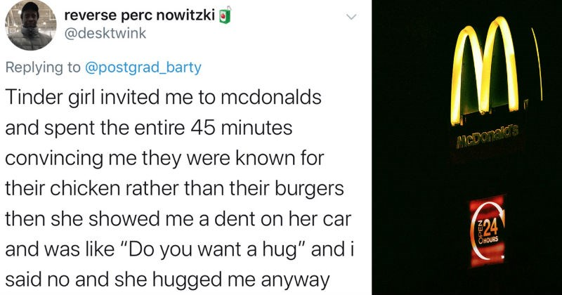 A funny Twitter thread on the weirdest dates that people have ever been on | desktwink Replying postgrad_barty Tinder girl invited mcdonalds and spent entire 45 minutes convincing they were known their chicken rather than their burgers then she showed dent on her car and like Do want hug and said no and she hugged anyway