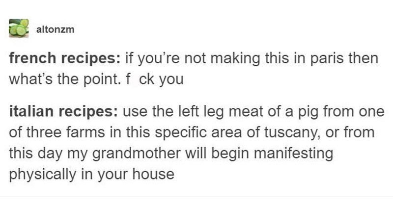 Funny Tumblr posts about cooking around the world | altonzm french recipes: if not making this paris then 's point. fuck italian recipes: use left leg meat pig one three farms this specific area tuscany, or this day my grandmother will begin manifesting physically house