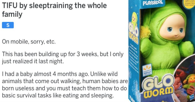 Sleepy parent accidentally sleep trains the whole family with a cute stuffed worm toy | TIFU by sleeptraining whole family On mobile, sorry, etc. This has been building up 3 weeks, but only just realized last night had baby almost 4 months ago. Unlike wild animals come out walking, human babies are born useless and must teach them do basic survival tasks like eating and sleeping.