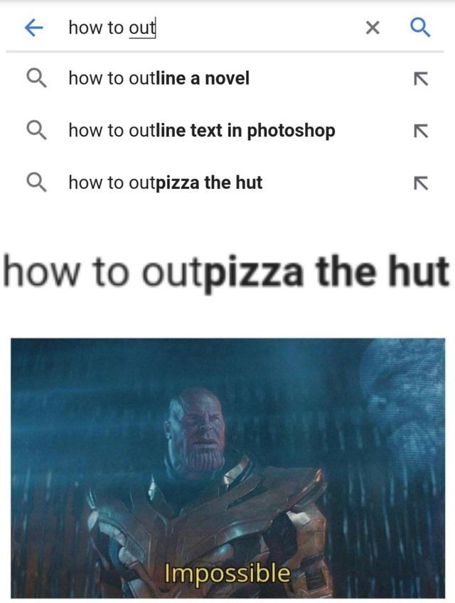 top ten 10 memes daily | google search predictions outline novel outline text photoshop outpizza hut outpizza hut Impossible avengers endgame thanos