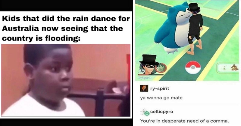 Funny random memes, tweets, and Tumblr posts | child looking alarmed. Kids did rain dance Australia now seeing country is flooding. pokemon go snorlax standing chest to chest with a trainer: ya wanna go mate celticpyro desperate need comma.