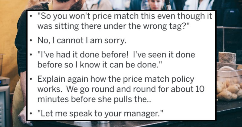 A collection of AskReddit replies to Redditors that worked in customer service and dealt with total nightmares   So won't price match this even though sitting there under wrong tag No cannot I am sorry had done before seen done before so know can be done Explain again price match policy works go round and round about 10 minutes before she pulls Let speak manager.